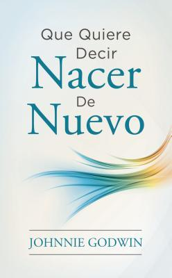 Que Quiere Decir Nacer De Nuevo  by  Johnnie Godwin