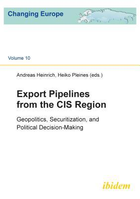 Export Pipelines from the Cis Region: Geopolitics, Securitization, and Political Decision-Making Andreas Heinrich