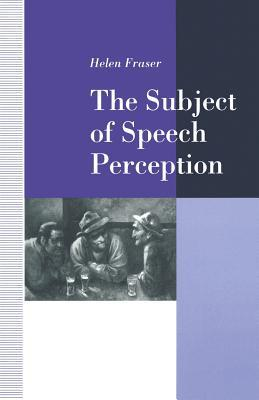 The Subject of Speech Perception: An Analysis of the Philosophical Foundations of the Information-Processing Model  by  Helen Fraser