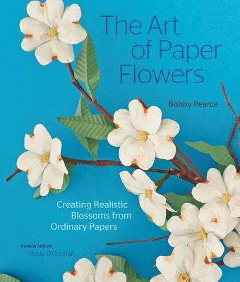 The Art of Paper Flowers: Creating Realistic Blossoms from Ordinary Papers  by  Bobby Pearce