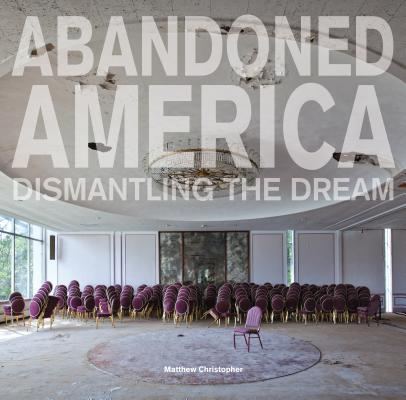 Abandoned America. Dismantling the Dream  by  Matthew Christopher