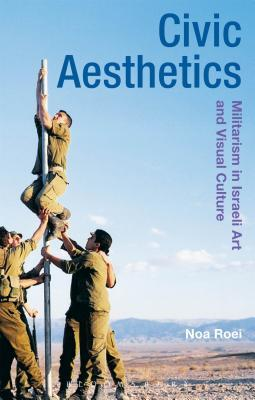 Civic Aesthetics: Militarism in Israeli Art and Visual Culture  by  Noa Roei