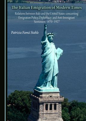 The Italian Emigration of Modern Times: Relations Between Italy and the United States Concerning Emigration Policy, Diplomacy and Anti-Immigrant Sentiment, 1870-1927  by  Patrizia Fama Stahle