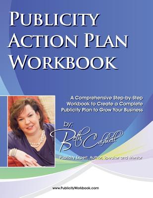 Publicity Action Plan Workbook: A Comprehensive Step-By-Step Workbook to Create a Complete Publicity Plan to Grow Your Business  by  Beth Caldwell