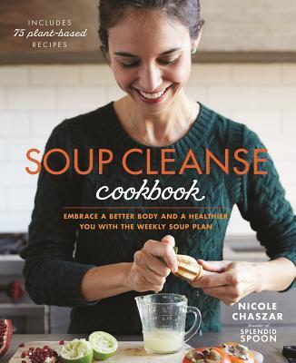 The Soup Cleanse Cookbook: A Guide to Improving Your Health With Nourishing Plant-based Soups Nicole Chaszar