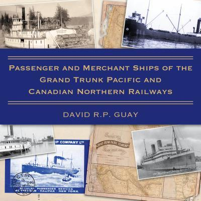 Passenger and Merchant Ships of the Grand Trunk Pacific and Canadian Northern Railways David R.P. Guay