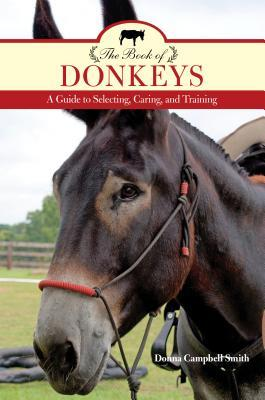 The Book of Donkeys: A Guide to the Care, Training, and Use of This Most Popular Species Donna Campbell Smith