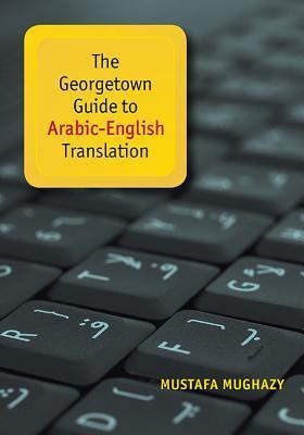 The Georgetown Guide to Arabic-English Translation  by  Mustafa Mughazy