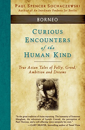 Curious Encounters of the Human Kind - Borneo: True Asian Tales of Folly, Greed, Ambition and Dreams Paul Sochaczewski