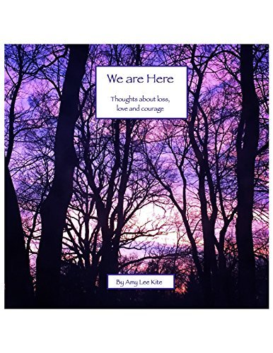 We are Here: Thoughts about loss, love and courage Amy Kite