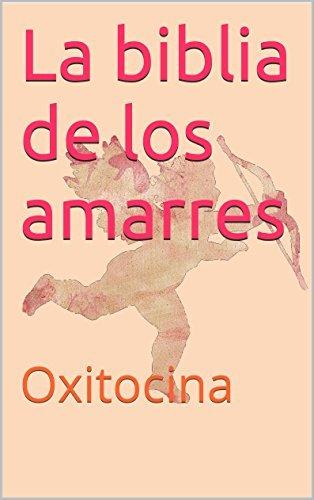 La biblia de los amarres: Oxitocina Guillermo Romero