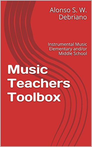 Music Teachers Toolbox: For New Instrumental Music Teachers of Elementary or Middle School Alonso S. W. Debriano