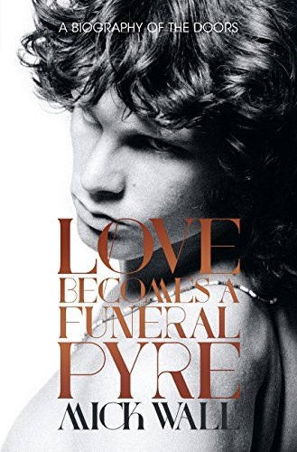 Love Becomes a Funeral Pyre: A Biography of The Doors  by  Mick Wall