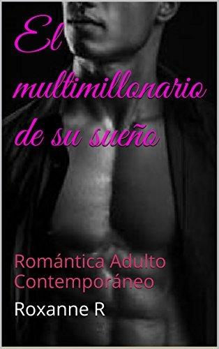 El multimillonario de su sueño: Romántica Adulto Contemporáneo Roxanne R
