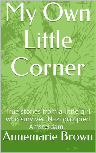 My Own Little Corner: True stories told from a little girl who survivedNazi occupied Amsterdam.  by  Annemarie Brown