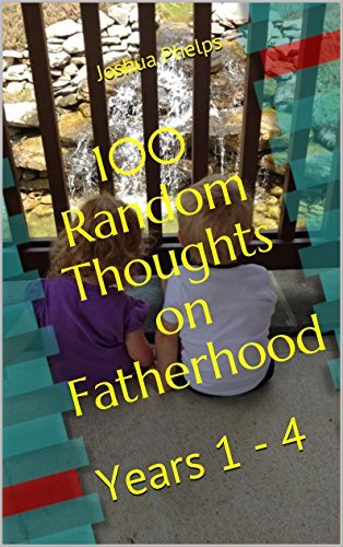 100 Random Thoughts on Fatherhood: Years 1 - 4 Joshua Phelps