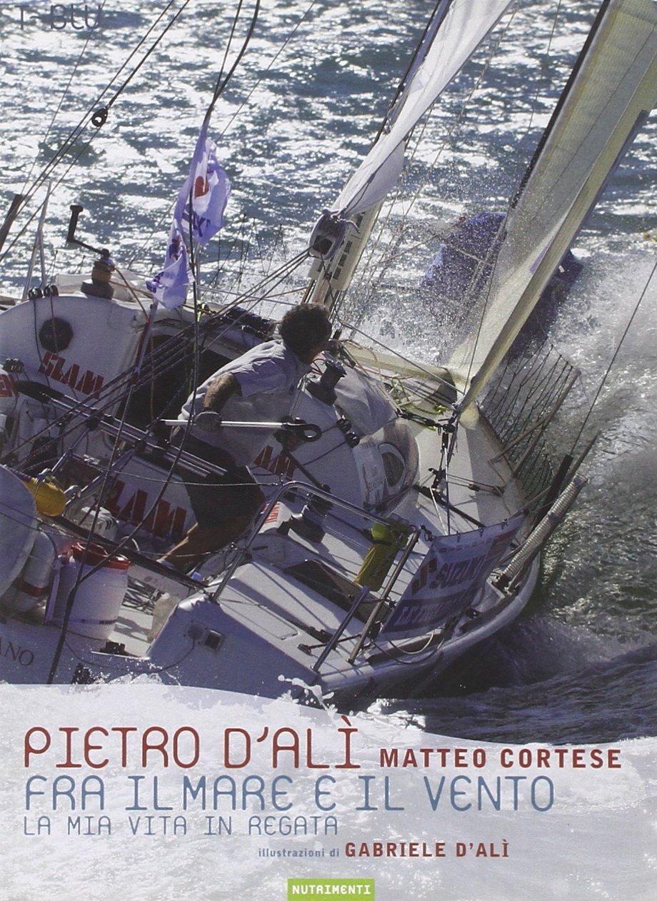 Fra il mare e il vento. La mia vita in regata  by  Pietro DAlì