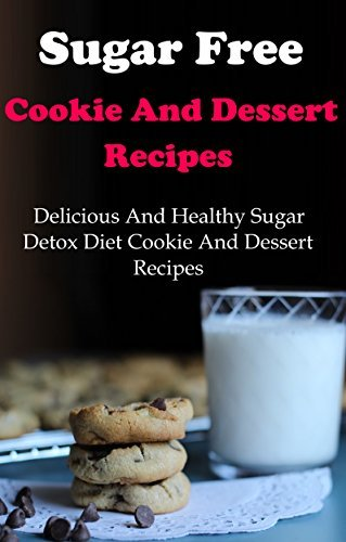 Sugar Free Cookie And Dessert Recipes: Delicious And Healthy Sugar Detox Diet Cookie And Dessert Recipes  by  Terry Adams