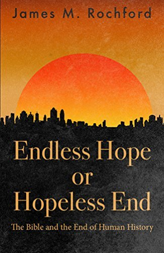 Endless Hope or Hopeless End: The Bible and the End of Human History James Rochford