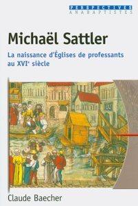 Michaël Sattler : La naissance d'Églises de professants au 16e siècle Claude Baecher