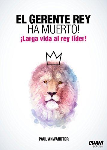 El Gerente Rey Ha Muerto! ¡Larga Vida al Rey Líder!  by  Paul Anwandter