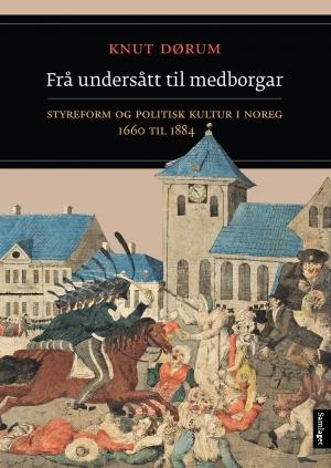 Frå undersått til medborgar: Styreform og politisk kultur i Noreg 1660 til 1884  by  Knut Dørum