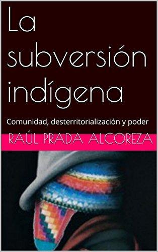 La subversión indígena: Comunidad, desterritorialización y poder (Arqueología y genealogía del poder nº 20) Raúl Prada Alcoreza