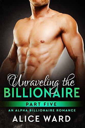 Uraveling the Billionaire - Part 5 Alice Ward