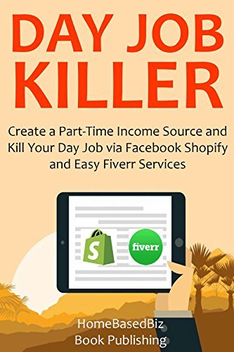 DAY JOB KILLER (2016): Create a Part-Time Income Source and Kill Your Day Job via Facebook Shopify and Easy Fiverr Services  by  HomeBasedBiz Book Publishing