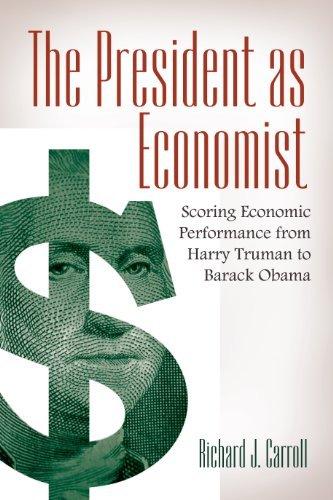 The President as Economist: Scoring Economic Performance from Harry Truman to Barack Obama: Scoring Economic Performance from Harry Truman to Barack Obama  by  Richard Carroll
