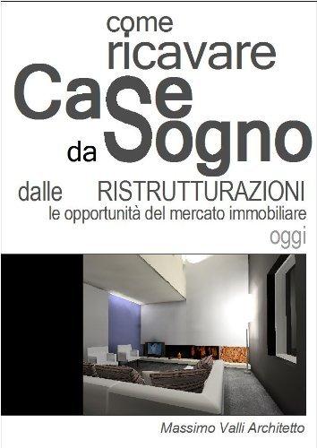 Come ricavare CASE DA SOGNO dalle Ristrutturazioni Le opportunità oggi del mercato immobiliare Massimo Valli Architetto