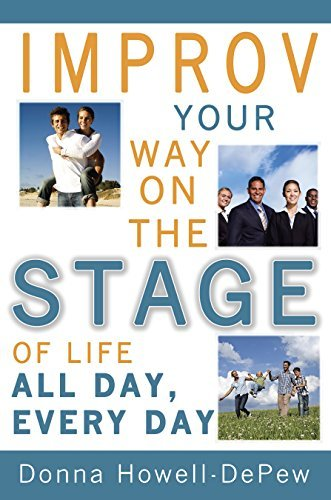 Improv Your Way on the Stage of Life...All Day, Every Day!  by  Donna Howell-DePew