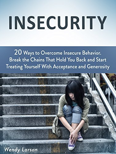 Insecurity: 20 Ways to Overcome Insecure Behavior. Break the Chains That Hold You Back and Start Treating Yourself With Acceptance and Generosity  by  Wendy Larson