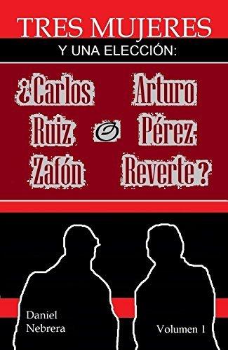 Tres mujeres y una elección: ¿Carlos Ruiz Zafón o Arturo Pérez Reverte?: Volumen 1  by  Daniel Nebrera