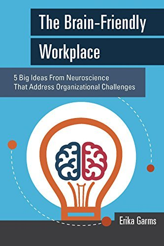 The Brain-Friendly Workplace: 5 Big Ideas From Neuroscience That Address Organizational Challenges Erika Garms