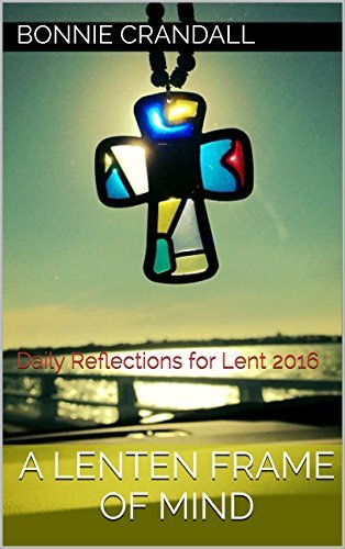 A Lenten Frame of Mind: Daily Reflections for Lent 2016 Bonnie Crandall
