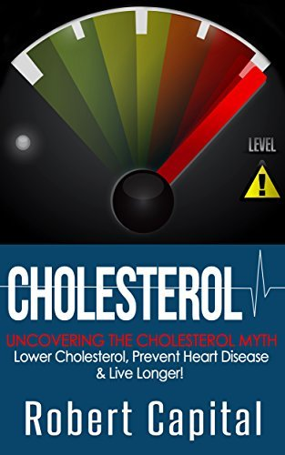 Cholesterol: Uncovering The Cholesterol Myth! - Lower Cholesterol, Prevent Heart Disease And Live Longer! Robert Capital