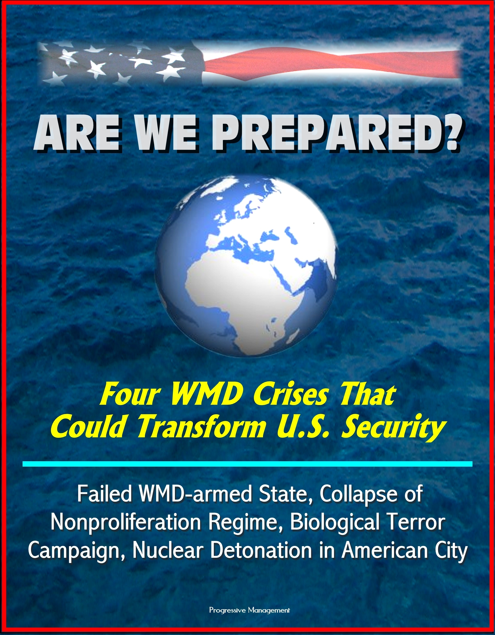 Are We Prepared? Four WMD Crises That Could Transform U.S. Security: Failed WMD-armed State, Collapse of Nonproliferation Regime, Biological Terror Campaign, Nuclear Detonation in American City  by  Progressive Management