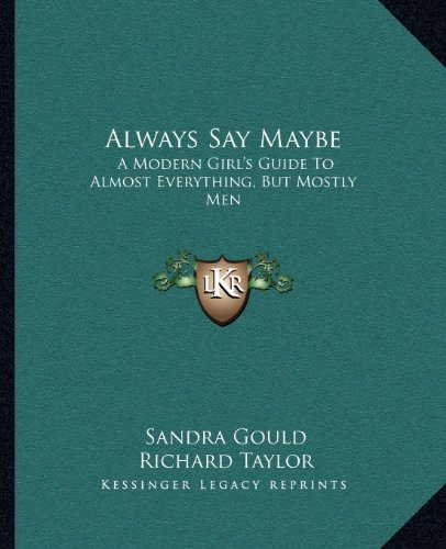 Always Say Maybe: A Modern Girls Guide To Almost Everything, But Mostly Men  by  Sandra Gould