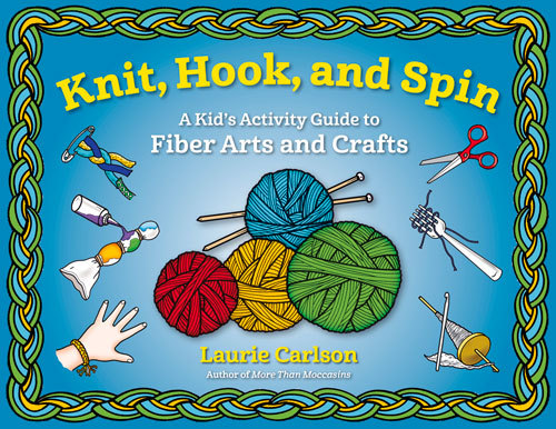 Knit, Hook, and Spin: A Kids Activity Guide to Fiber Arts and Crafts Laurie Carlson