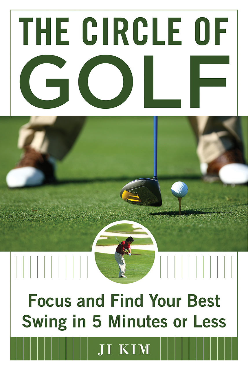 The Circle of Golf: Focus and Find Your Best Swing in 5 Minutes or Less  by  Ji Kim