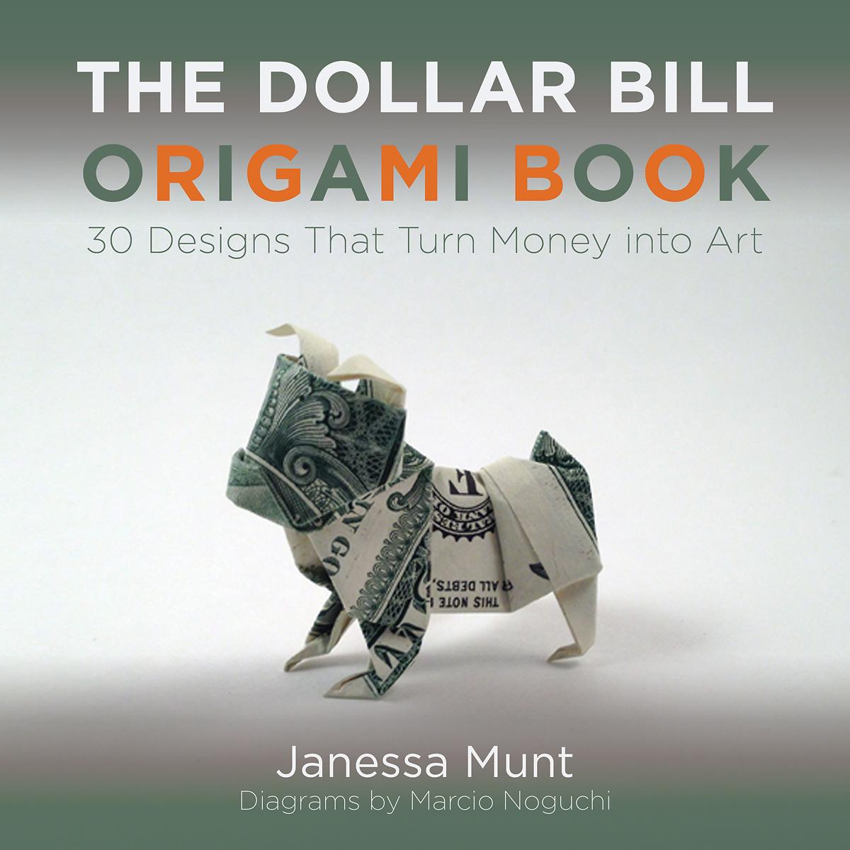 The Dollar Bill Origami Book: 30 Designs That Turn Money into Art Janessa Munt