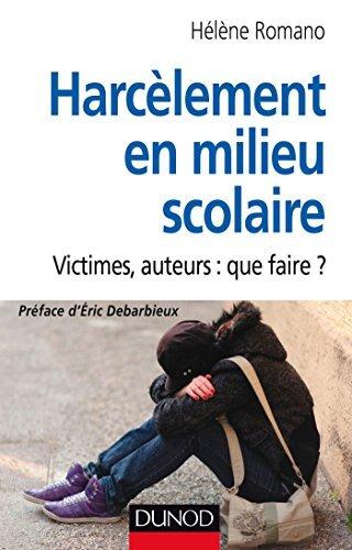 Harcèlement en milieu scolaire : Victimes, auteurs : que faire ? Hélène Romano