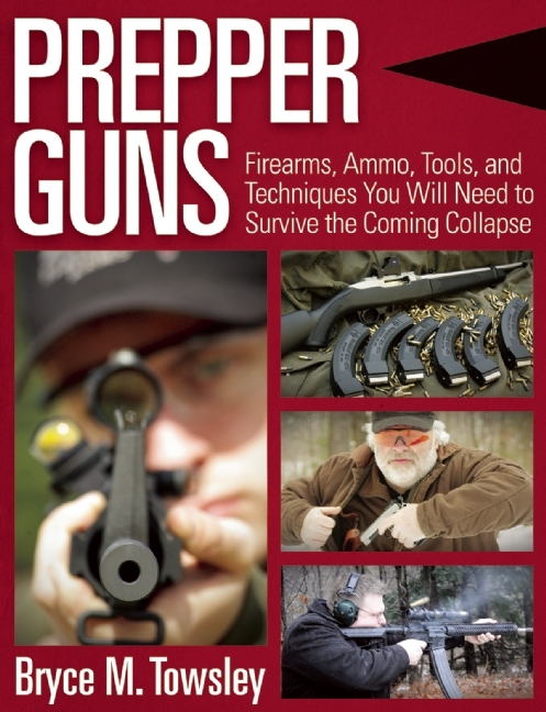 Prepper Guns: Firearms, Ammo, Tools, and Techniques You Will Need to Survive the Coming Collapse Bryce M. Towsley