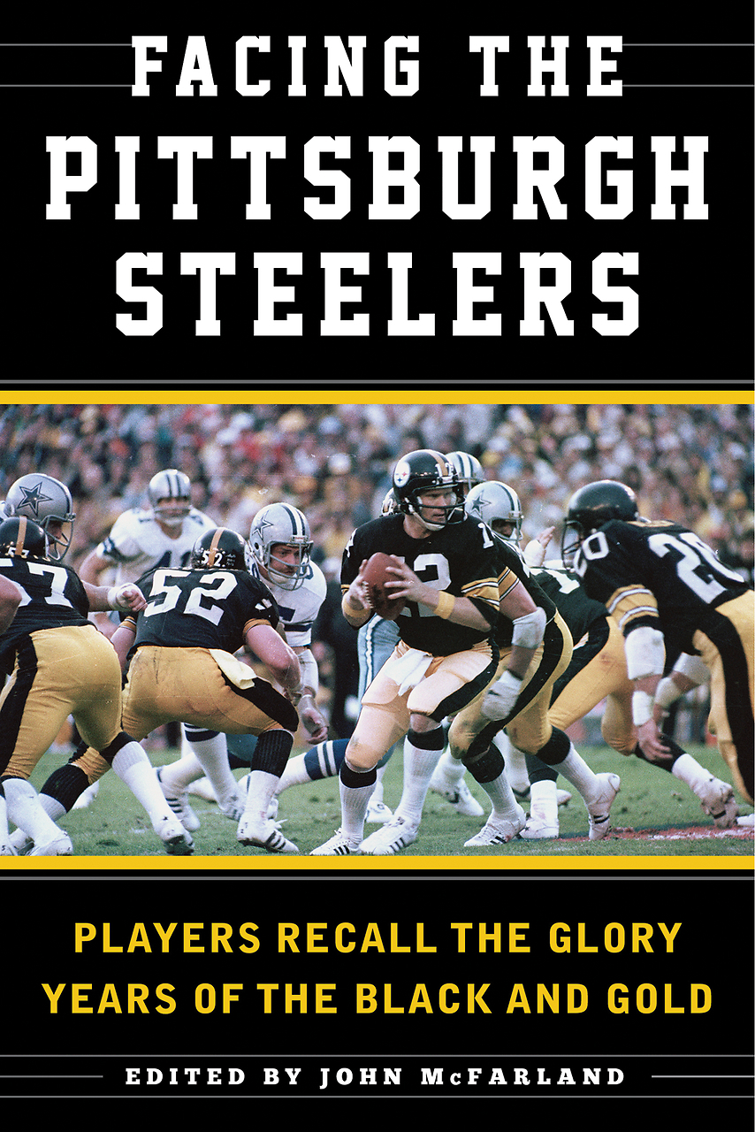 Facing the Pittsburgh Steelers: Players Recall the Glory Years of the Black and Gold  by  John  McFarland