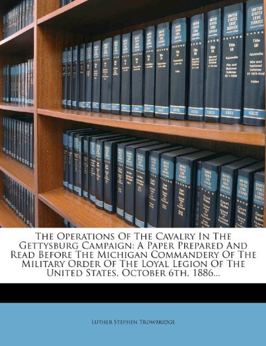 The Operations Of The Cavalry In The Gettysburg Campaign: A Paper Prepared And Read Before The Michigan Commandery Of The Military Order Of The Loyal Legion Of The United States, October 6th, 1886... Luther Stephen Trowbridge