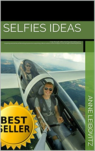 Selfies Ideas: A trip through selfie,amazing,astonishing,awe-inspiring,awesome,awful,awing,impressive,surprising,,nikon,curious,canon,imagery,crazy,images,cheerful,picture (Photo Collections Book 9) Anne Leibovitz