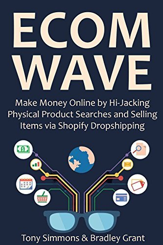 ECOM WAVE 2016: Make Money Online  by  Hi-Jacking Physical Product Searches and Selling Items via Shopify Dropshipping by Tony Simmons