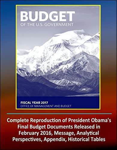 2017 Budget of the United States Government: Complete Reproduction of President Obamas Final Budget Documents Released in February 2016, Message, Analytical Perspectives, Appendix, Historical Tables U.S. Government