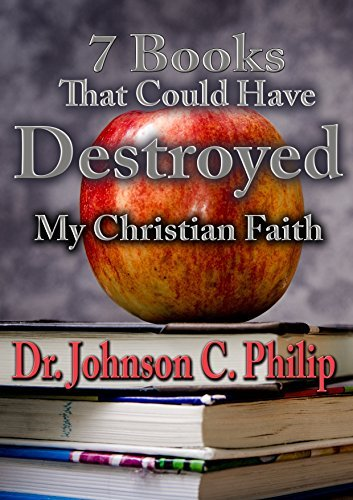 Top Seven Books That Could Have Destroyed My Spiritual Life: An Autobiographical Work From A Christian Writer And Apologist Dr. Johnson C. Philip